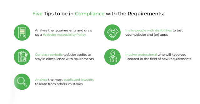 Five tips to be in compliance. 1) Analyse the requirements and draw up a Website Accessibility Policy, 2) invite people with disabilities to test your website or app, 3) conduct periodic website audits to stay in compliance, 4) involve professionals who can keep you updated on new requirements, and 5) analyse the most publicized lawsuits to learn from others' mistakes.